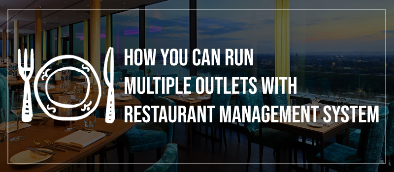 Why you need Restaurant Management Software to run a Restaurant Chain?