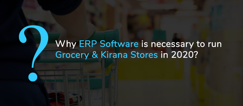 5-Reasons you should use ERP software to run Grocery & Kirana Stores in 2020