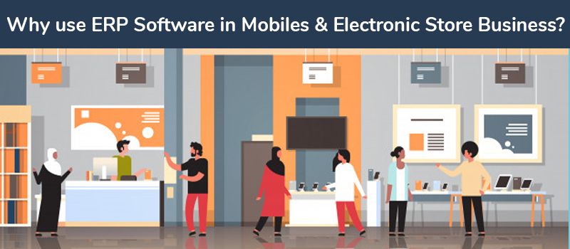 Why use ERP Software in Mobiles & Electronic Store Business?